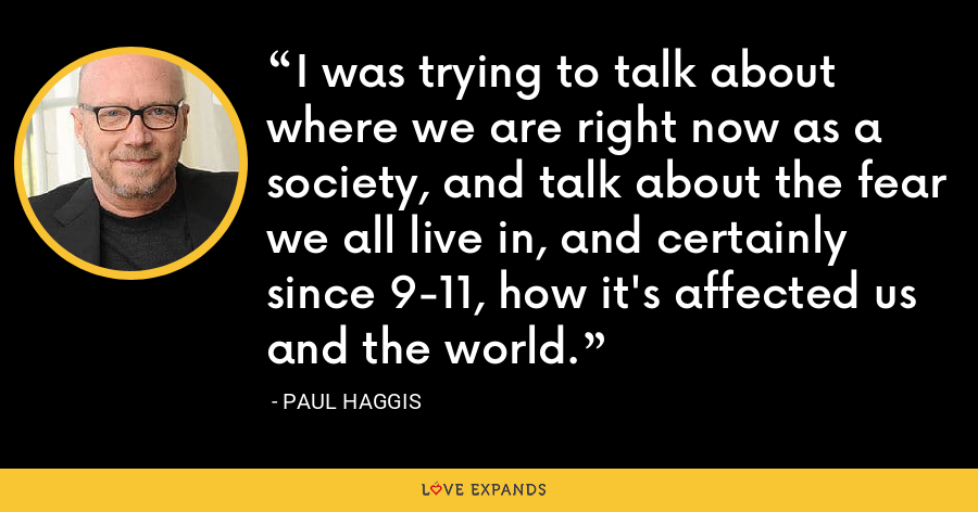 I was trying to talk about where we are right now as a society, and talk about the fear we all live in, and certainly since 9-11, how it's affected us and the world. - Paul Haggis