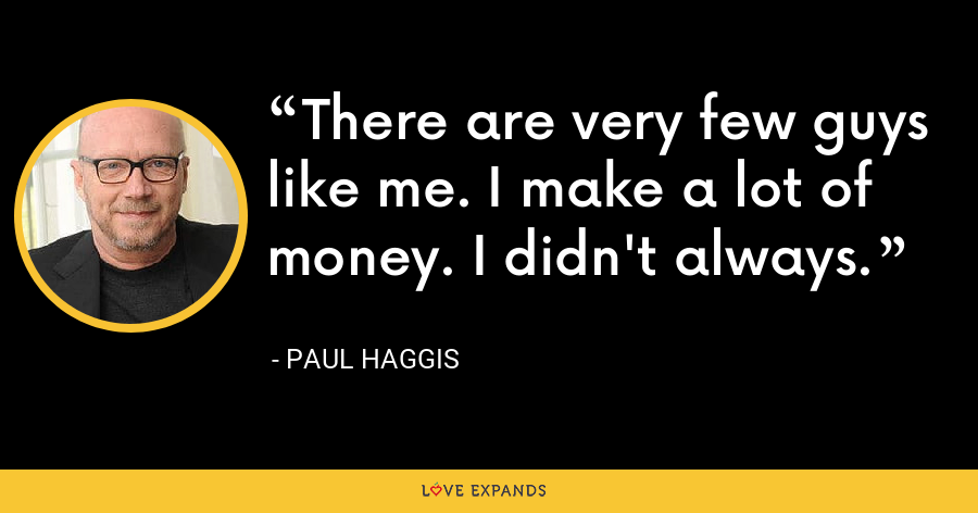 There are very few guys like me. I make a lot of money. I didn't always. - Paul Haggis