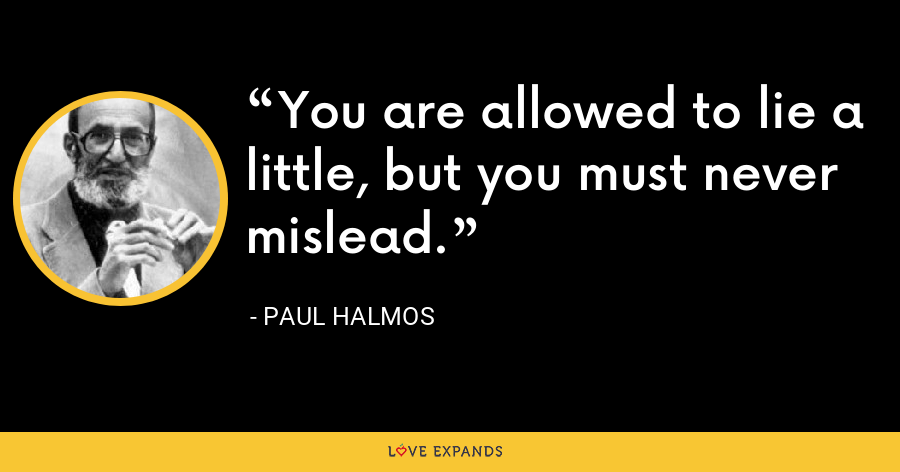 You are allowed to lie a little, but you must never mislead. - Paul Halmos