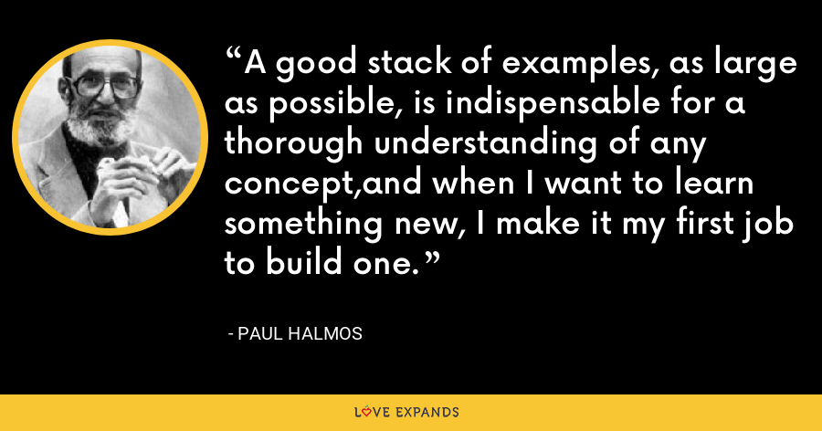 A good stack of examples, as large as possible, is indispensable for a thorough understanding of any concept,and when I want to learn something new, I make it my first job to build one. - Paul Halmos