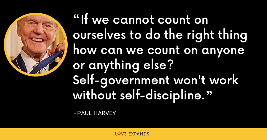 If we cannot count on ourselves to do the right thing how can we count on anyone or anything else? Self-government won't work without self-discipline. - Paul Harvey