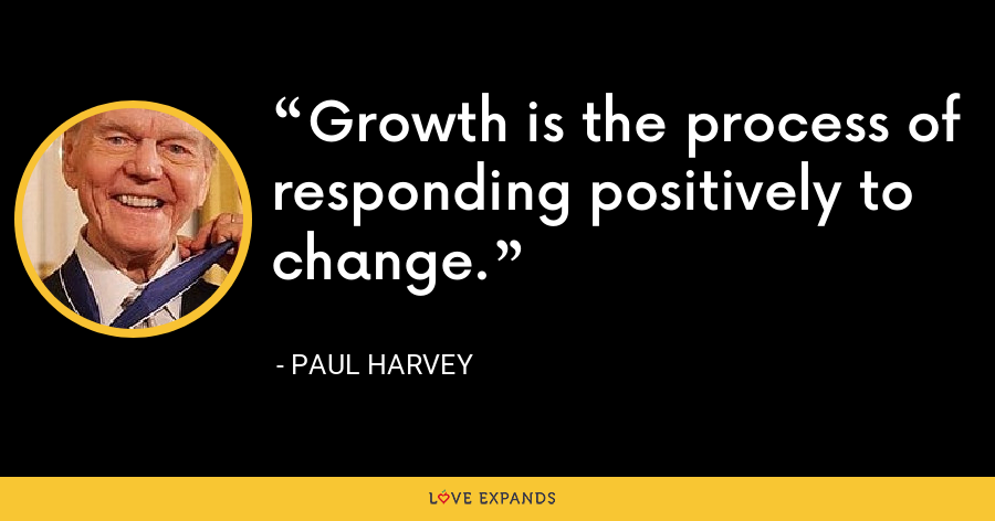 Growth is the process of responding positively to change. - Paul Harvey