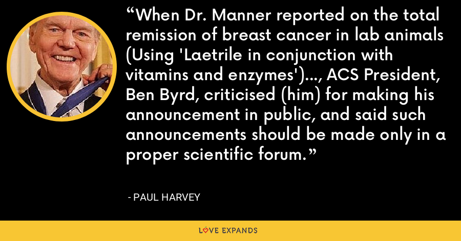 When Dr. Manner reported on the total remission of breast cancer in lab animals (Using 'Laetrile in conjunction with vitamins and enzymes')..., ACS President, Ben Byrd, criticised (him) for making his announcement in public, and said such announcements should be made only in a proper scientific forum. - Paul Harvey