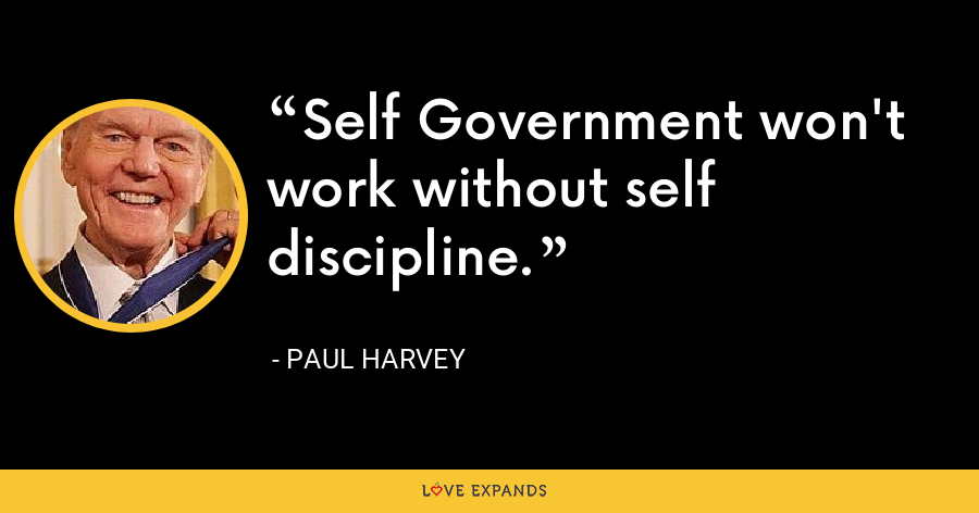 Self Government won't work without self discipline. - Paul Harvey