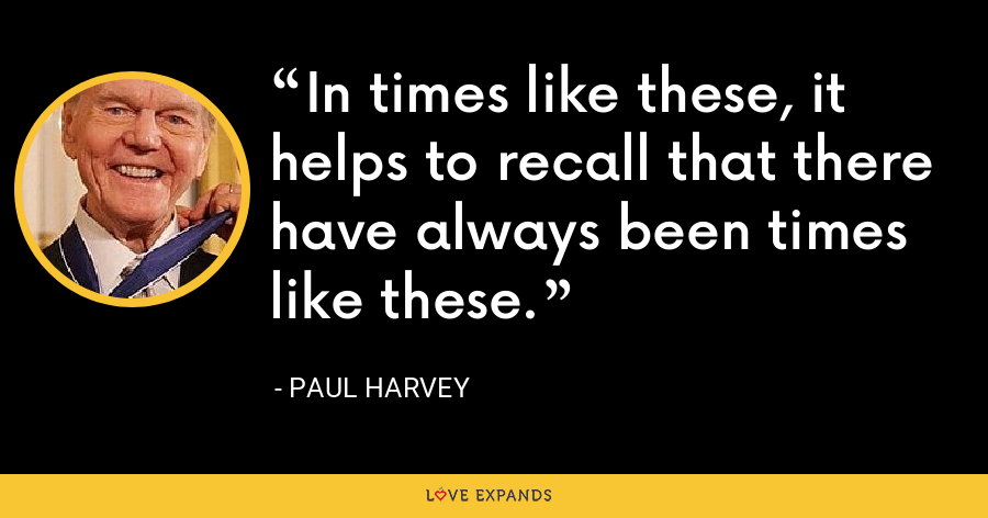 In times like these, it helps to recall that there have always been times like these. - Paul Harvey
