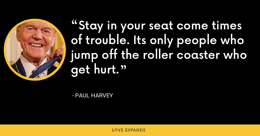 Stay in your seat come times of trouble. Its only people who jump off the roller coaster who get hurt. - Paul Harvey
