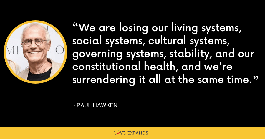We are losing our living systems, social systems, cultural systems, governing systems, stability, and our constitutional health, and we're surrendering it all at the same time. - Paul Hawken