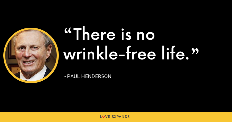 There is no wrinkle-free life. - Paul Henderson