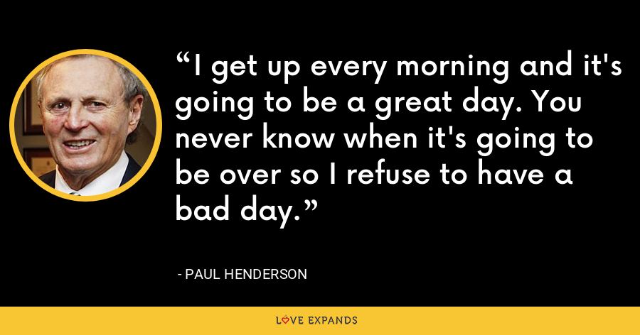 I get up every morning and it's going to be a great day. You never know when it's going to be over so I refuse to have a bad day. - Paul Henderson