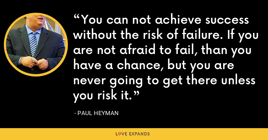 You can not achieve success without the risk of failure. If you are not afraid to fail, than you have a chance, but you are never going to get there unless you risk it. - Paul Heyman