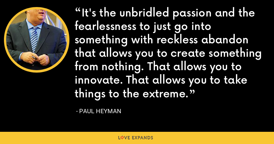 It's the unbridled passion and the fearlessness to just go into something with reckless abandon that allows you to create something from nothing. That allows you to innovate. That allows you to take things to the extreme. - Paul Heyman