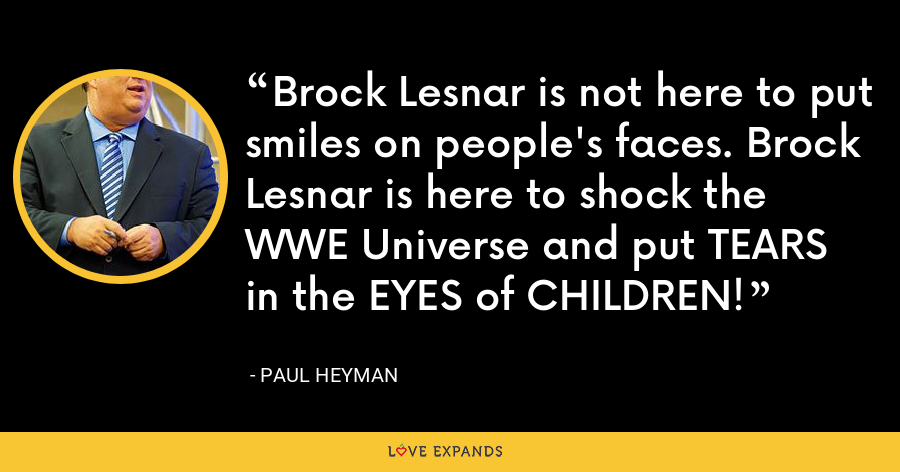 Brock Lesnar is not here to put smiles on people's faces. Brock Lesnar is here to shock the WWE Universe and put TEARS in the EYES of CHILDREN! - Paul Heyman