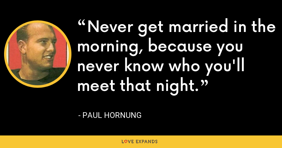 Never get married in the morning, because you never know who you'll meet that night. - Paul Hornung