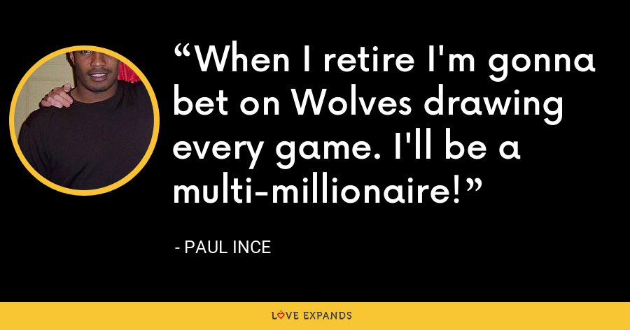 When I retire I'm gonna bet on Wolves drawing every game. I'll be a multi-millionaire! - Paul Ince