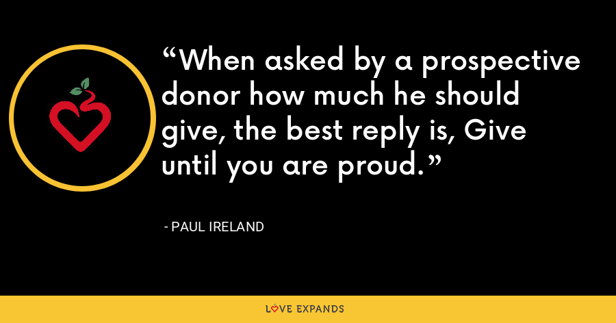 When asked by a prospective donor how much he should give, the best reply is, Give until you are proud. - Paul Ireland