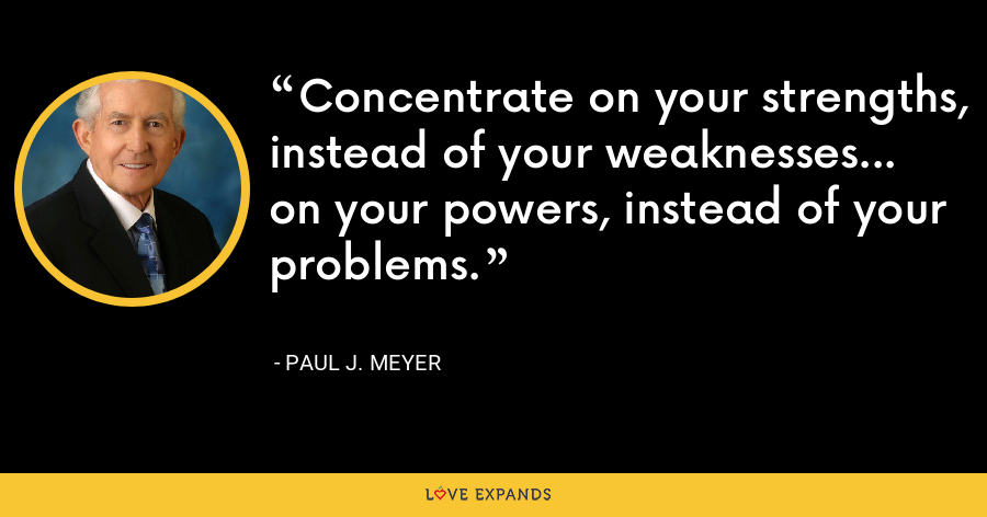 Concentrate on your strengths, instead of your weaknesses... on your powers, instead of your problems. - Paul J. Meyer