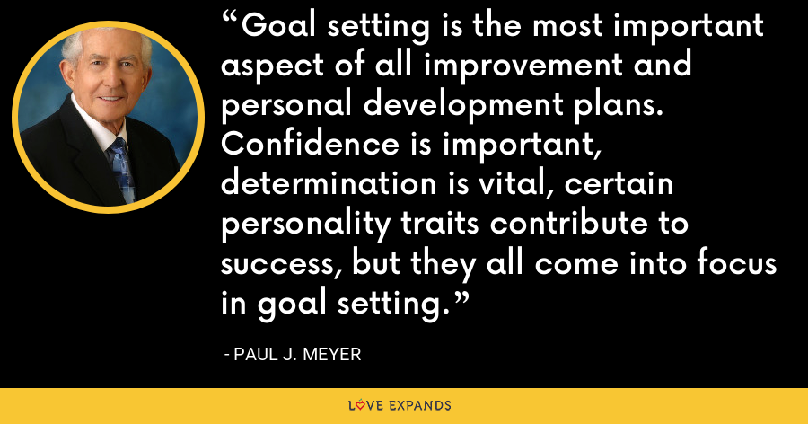Goal setting is the most important aspect of all improvement and personal development plans. Confidence is important, determination is vital, certain personality traits contribute to success, but they all come into focus in goal setting. - Paul J. Meyer