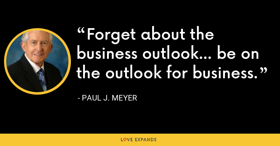 Forget about the business outlook... be on the outlook for business. - Paul J. Meyer