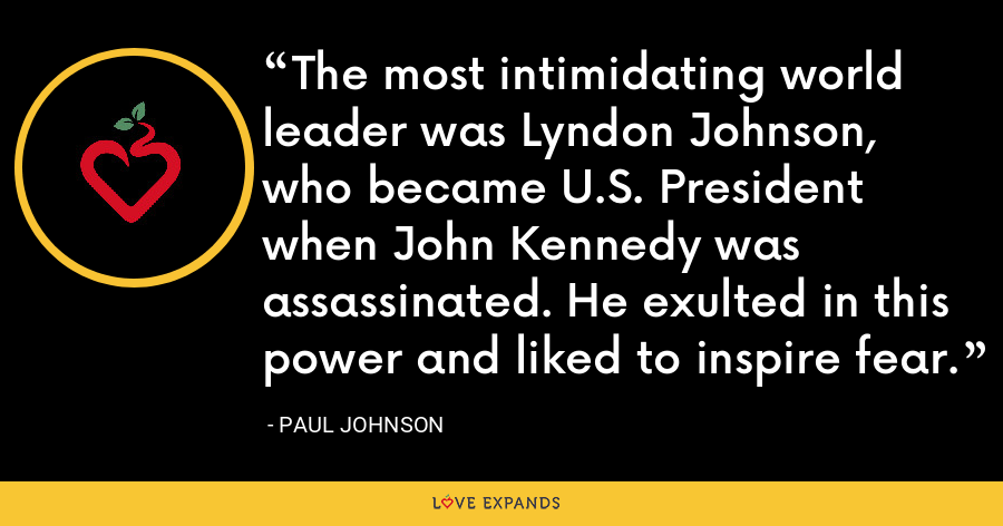 The most intimidating world leader was Lyndon Johnson, who became U.S. President when John Kennedy was assassinated. He exulted in this power and liked to inspire fear. - Paul Johnson