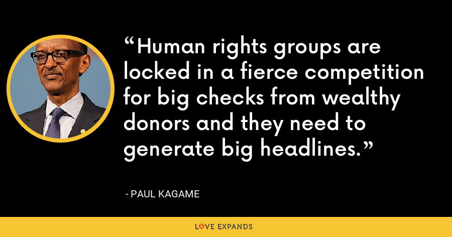 Human rights groups are locked in a fierce competition for big checks from wealthy donors and they need to generate big headlines. - Paul Kagame