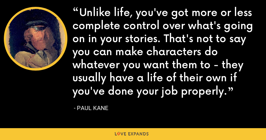 Unlike life, you've got more or less complete control over what's going on in your stories. That's not to say you can make characters do whatever you want them to - they usually have a life of their own if you've done your job properly. - Paul Kane