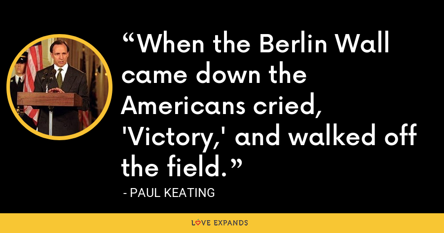 When the Berlin Wall came down the Americans cried, 'Victory,' and walked off the field. - Paul Keating