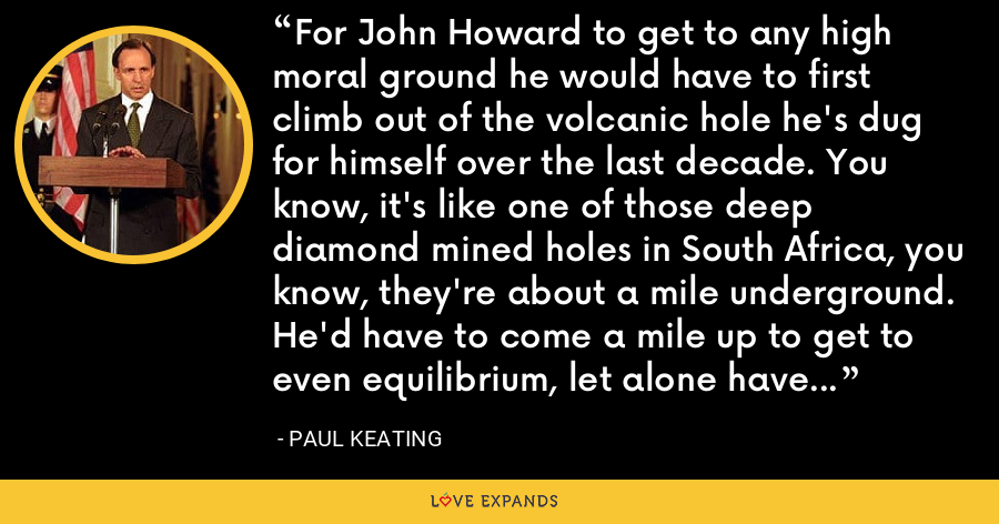 For John Howard to get to any high moral ground he would have to first climb out of the volcanic hole he's dug for himself over the last decade. You know, it's like one of those deep diamond mined holes in South Africa, you know, they're about a mile underground. He'd have to come a mile up to get to even equilibrium, let alone have any contest in morality with Kevin Rudd. - Paul Keating