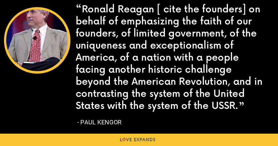 Ronald Reagan [ cite the founders] on behalf of emphasizing the faith of our founders, of limited government, of the uniqueness and exceptionalism of America, of a nation with a people facing another historic challenge beyond the American Revolution, and in contrasting the system of the United States with the system of the USSR. - Paul Kengor