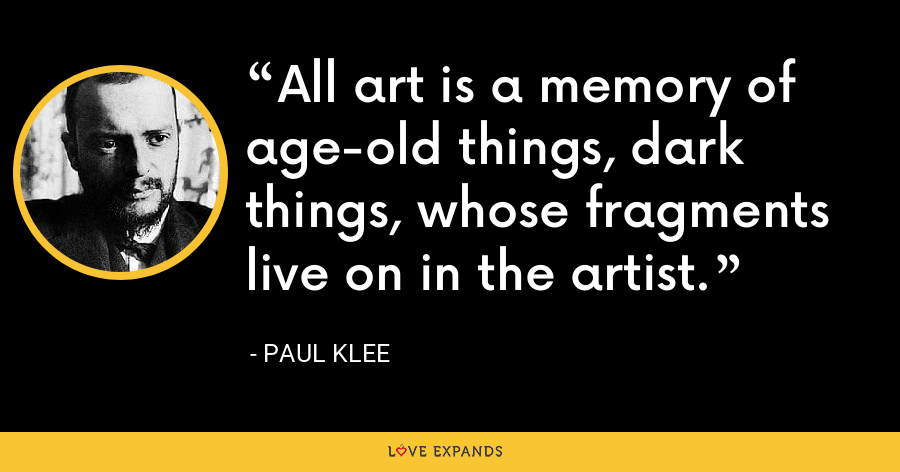 All art is a memory of age-old things, dark things, whose fragments live on in the artist. - Paul Klee