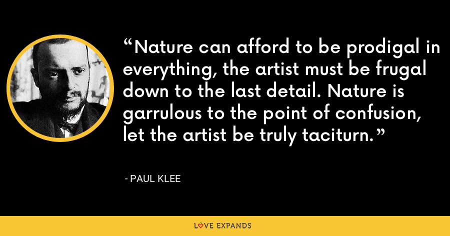 Nature can afford to be prodigal in everything, the artist must be frugal down to the last detail. Nature is garrulous to the point of confusion, let the artist be truly taciturn. - Paul Klee