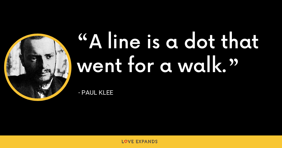 A line is a dot that went for a walk. - Paul Klee