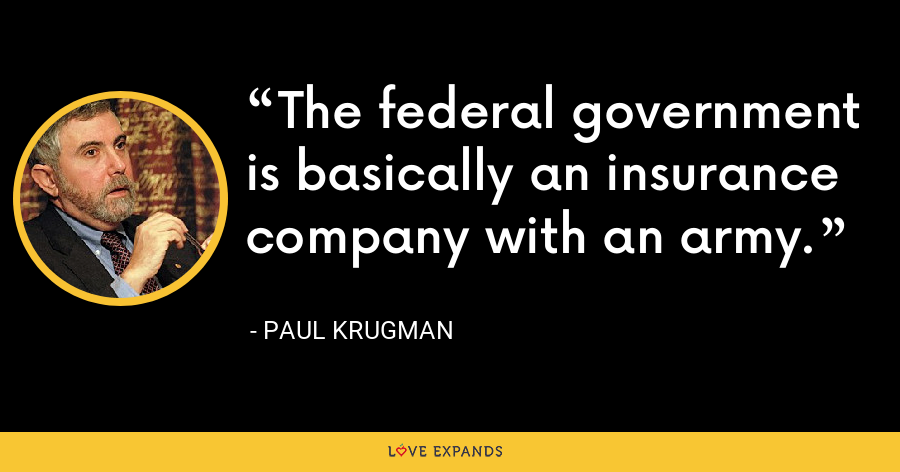 The federal government is basically an insurance company with an army. - Paul Krugman