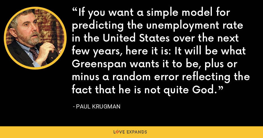 If you want a simple model for predicting the unemployment rate in the United States over the next few years, here it is: It will be what Greenspan wants it to be, plus or minus a random error reflecting the fact that he is not quite God. - Paul Krugman
