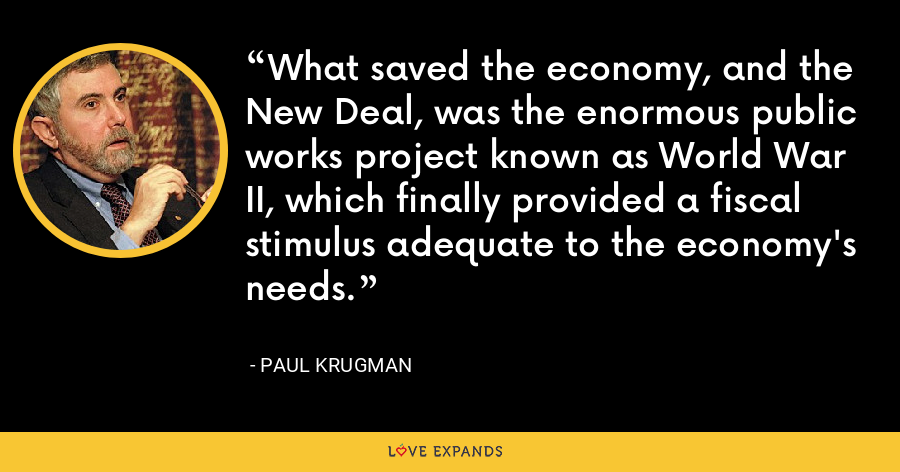 What saved the economy, and the New Deal, was the enormous public works project known as World War II, which finally provided a fiscal stimulus adequate to the economy's needs. - Paul Krugman