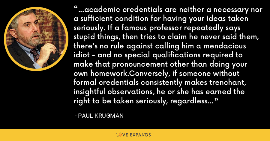 ...academic credentials are neither a necessary nor a sufficient condition for having your ideas taken seriously. If a famous professor repeatedly says stupid things, then tries to claim he never said them, there's no rule against calling him a mendacious idiot - and no special qualifications required to make that pronouncement other than doing your own homework.Conversely, if someone without formal credentials consistently makes trenchant, insightful observations, he or she has earned the right to be taken seriously, regardless of background. - Paul Krugman