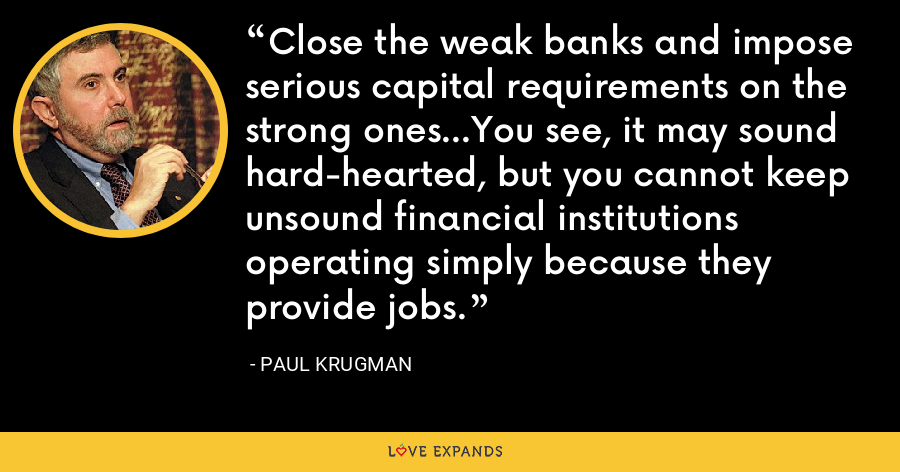 Close the weak banks and impose serious capital requirements on the strong ones...You see, it may sound hard-hearted, but you cannot keep unsound financial institutions operating simply because they provide jobs. - Paul Krugman