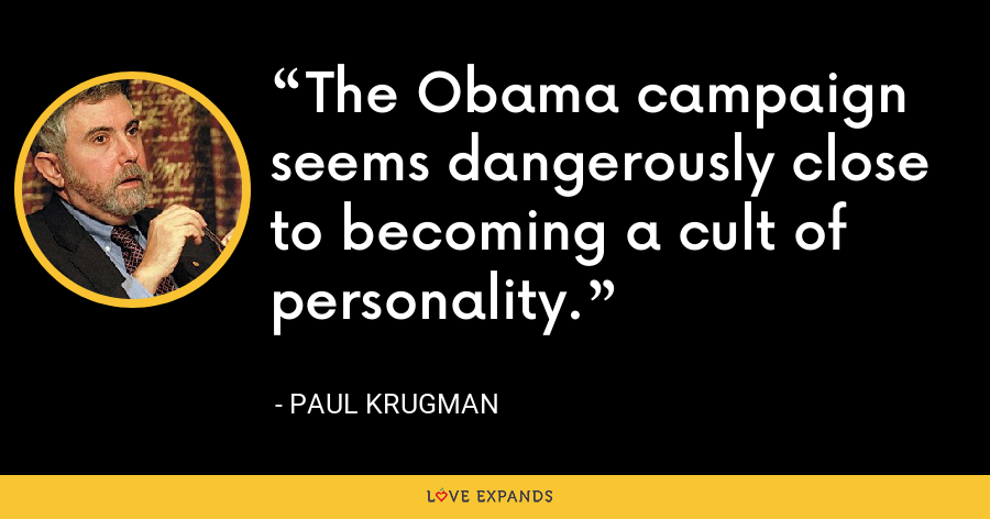 The Obama campaign seems dangerously close to becoming a cult of personality. - Paul Krugman