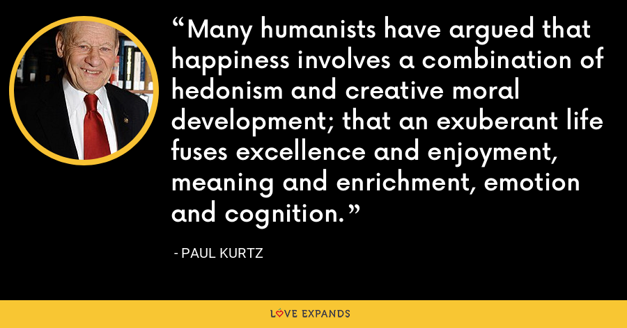 Many humanists have argued that happiness involves a combination of hedonism and creative moral development; that an exuberant life fuses excellence and enjoyment, meaning and enrichment, emotion and cognition. - Paul Kurtz