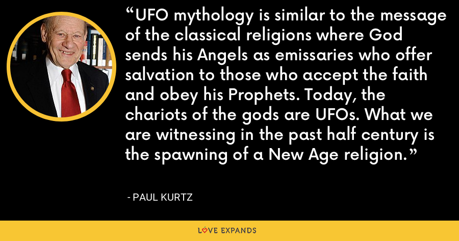 UFO mythology is similar to the message of the classical religions where God sends his Angels as emissaries who offer salvation to those who accept the faith and obey his Prophets. Today, the chariots of the gods are UFOs. What we are witnessing in the past half century is the spawning of a New Age religion. - Paul Kurtz