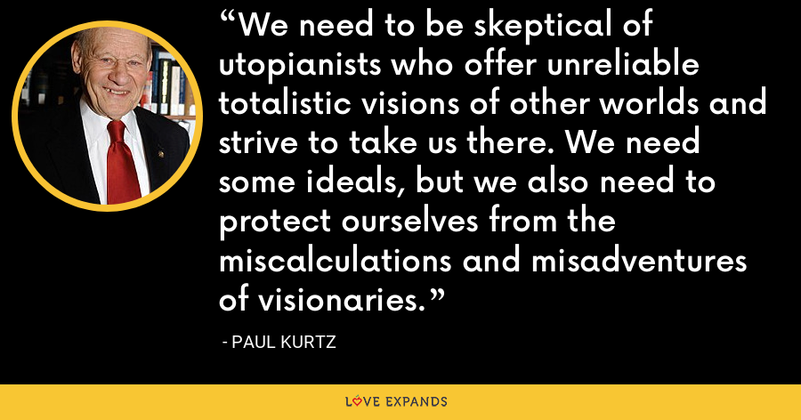 We need to be skeptical of utopianists who offer unreliable totalistic visions of other worlds and strive to take us there. We need some ideals, but we also need to protect ourselves from the miscalculations and misadventures of visionaries. - Paul Kurtz