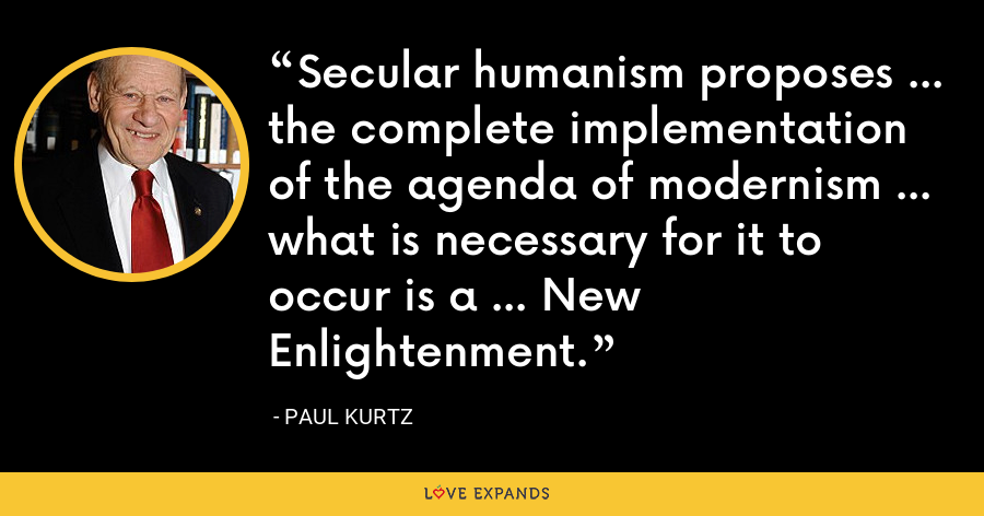 Secular humanism proposes ... the complete implementation of the agenda of modernism ... what is necessary for it to occur is a ... New Enlightenment. - Paul Kurtz
