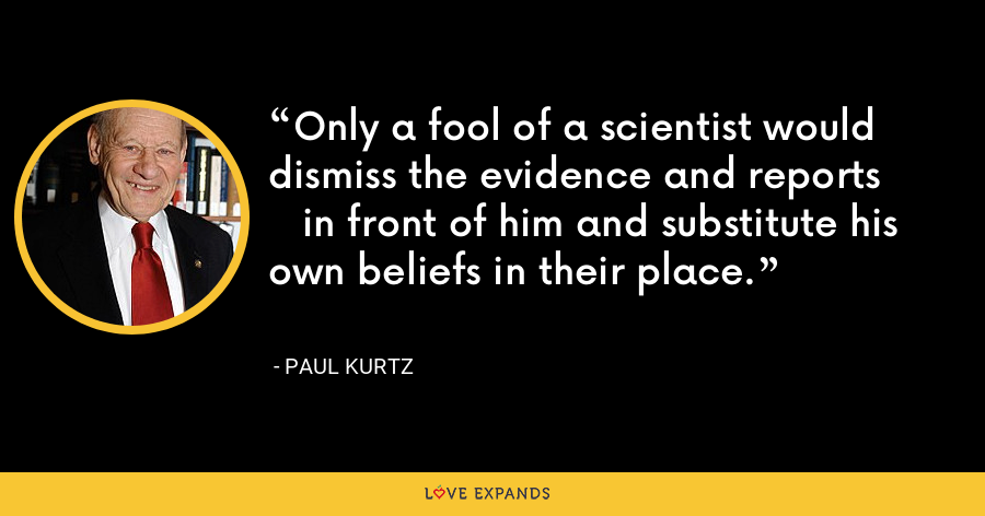 Only a fool of a scientist would dismiss the evidence and reports in front of him and substitute his own beliefs in their place. - Paul Kurtz
