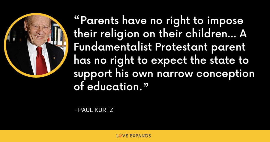 Parents have no right to impose their religion on their children... A Fundamentalist Protestant parent has no right to expect the state to support his own narrow conception of education. - Paul Kurtz