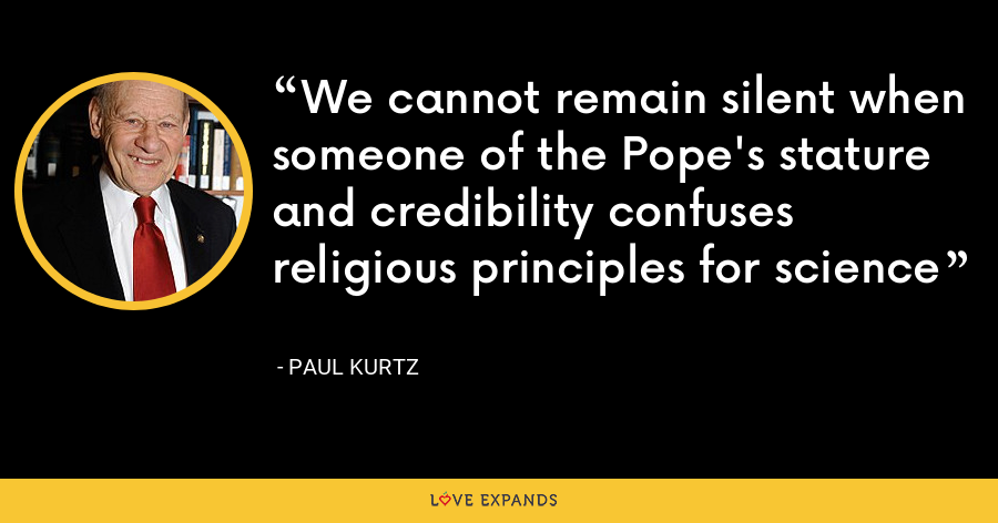 We cannot remain silent when someone of the Pope's stature and credibility confuses religious principles for science - Paul Kurtz
