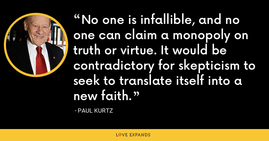 No one is infallible, and no one can claim a monopoly on truth or virtue. It would be contradictory for skepticism to seek to translate itself into a new faith. - Paul Kurtz