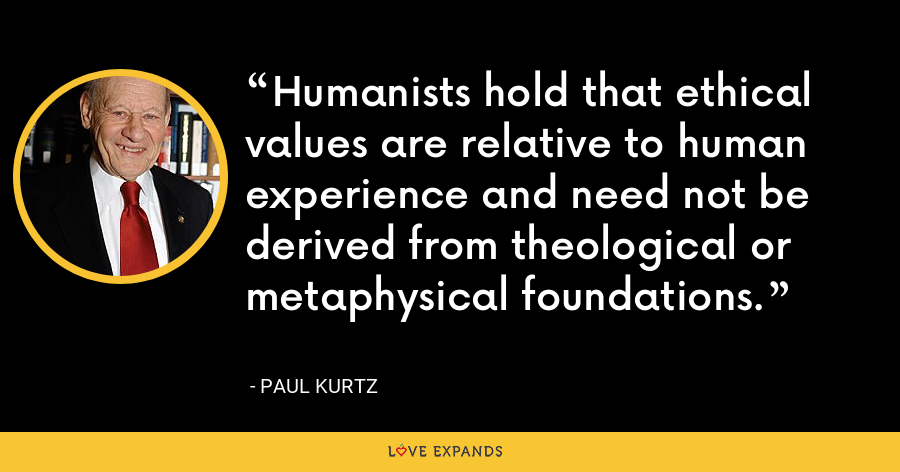 Humanists hold that ethical values are relative to human experience and need not be derived from theological or metaphysical foundations. - Paul Kurtz