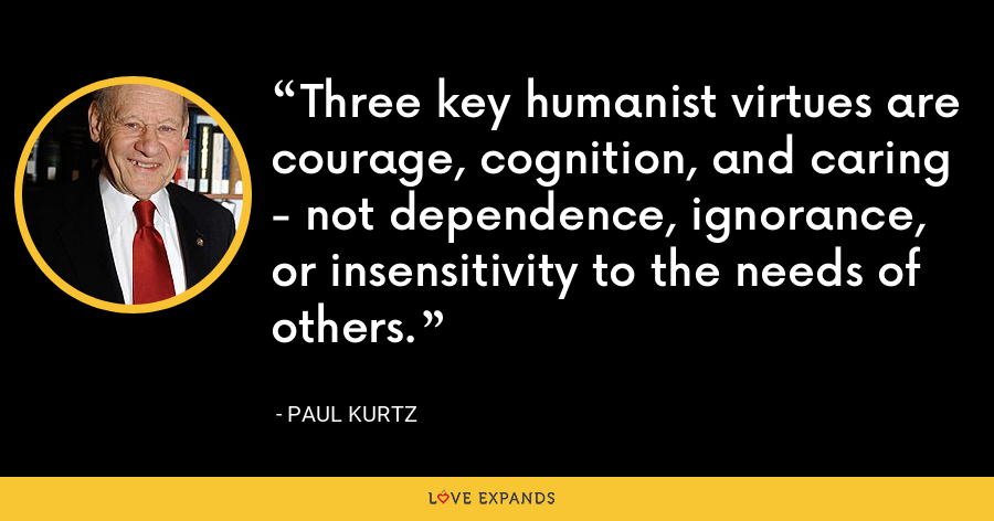 Three key humanist virtues are courage, cognition, and caring - not dependence, ignorance, or insensitivity to the needs of others. - Paul Kurtz
