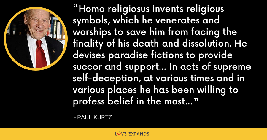 Homo religiosus invents religious symbols, which he venerates and worships to save him from facing the finality of his death and dissolution. He devises paradise fictions to provide succor and support... In acts of supreme self-deception, at various times and in various places he has been willing to profess belief in the most incredible myths because of what they have promised him. - Paul Kurtz