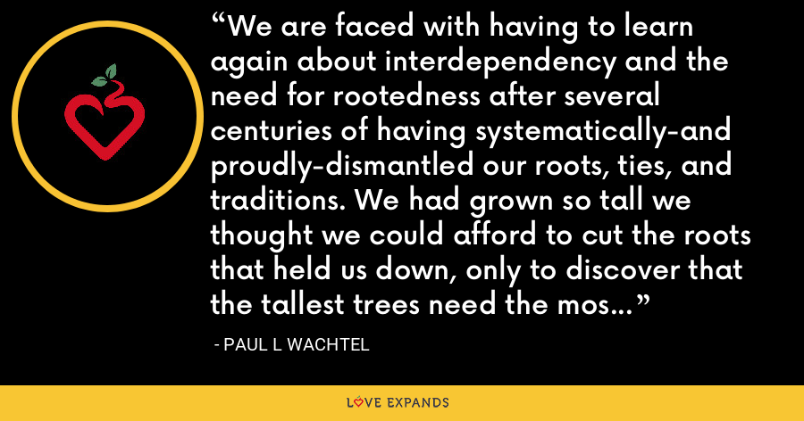 We are faced with having to learn again about interdependency and the need for rootedness after several centuries of having systematically-and proudly-dismantled our roots, ties, and traditions. We had grown so tall we thought we could afford to cut the roots that held us down, only to discover that the tallest trees need the most elaborate roots of all. - Paul L Wachtel