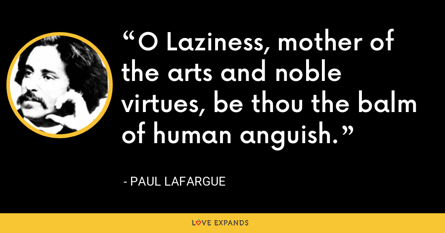 O Laziness, mother of the arts and noble virtues, be thou the balm of human anguish. - Paul Lafargue